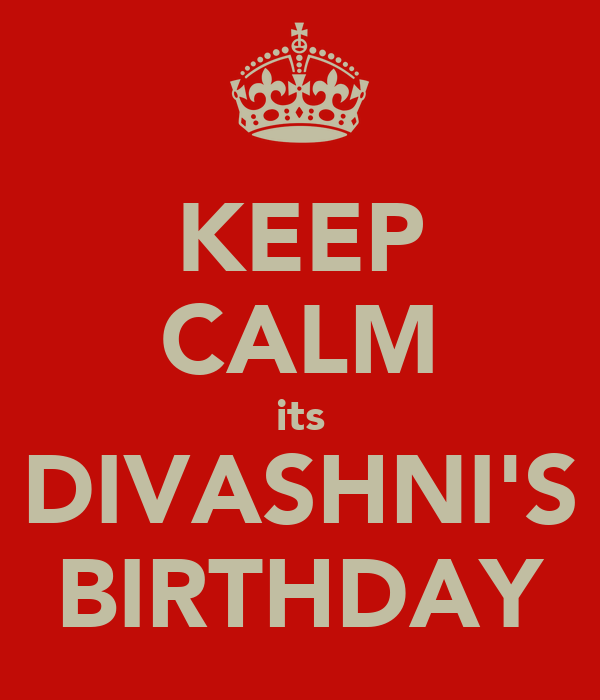 KEEP CALM its DIVASHNI'S BIRTHDAY