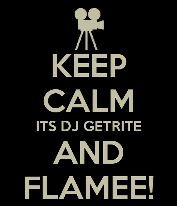 KEEP CALM ITS DJ GETRITE AND FLAMEE!