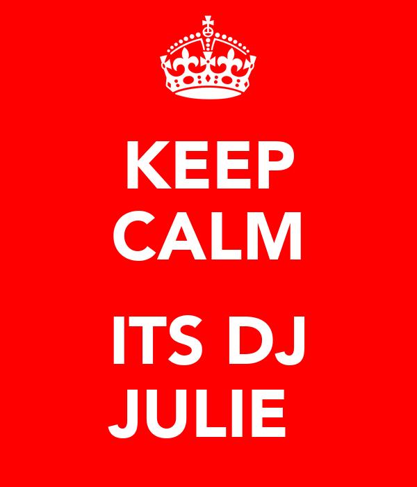 KEEP CALM  ITS DJ JULIE