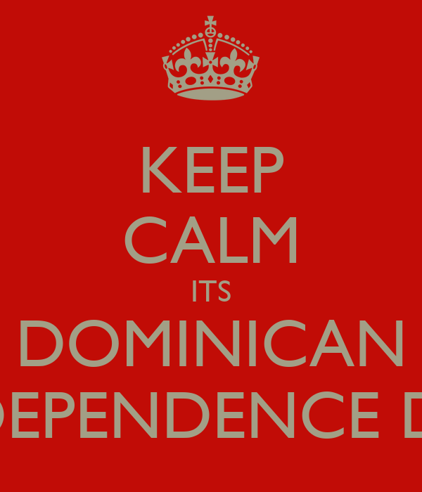 KEEP CALM ITS DOMINICAN INDEPENDENCE DAY