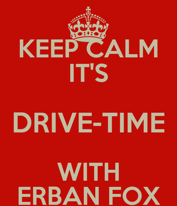 KEEP CALM IT'S DRIVE-TIME WITH ERBAN FOX