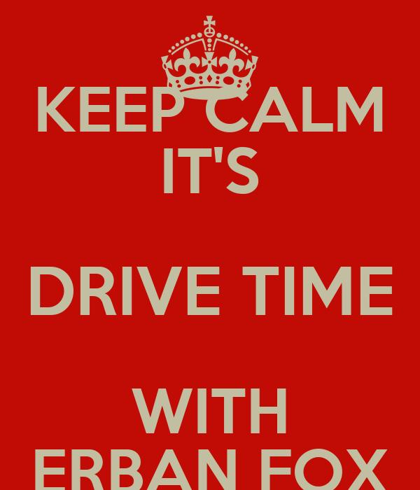 KEEP CALM IT'S DRIVE TIME WITH ERBAN FOX