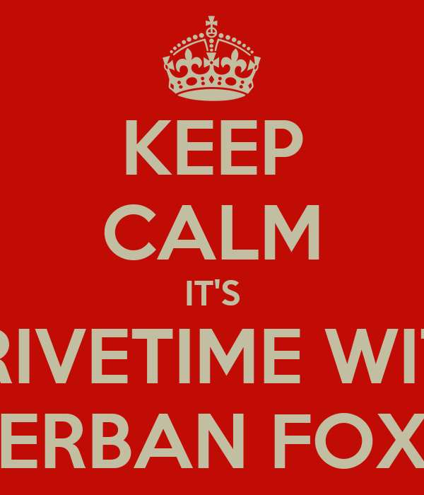 KEEP CALM IT'S DRIVETIME WITH ERBAN FOX