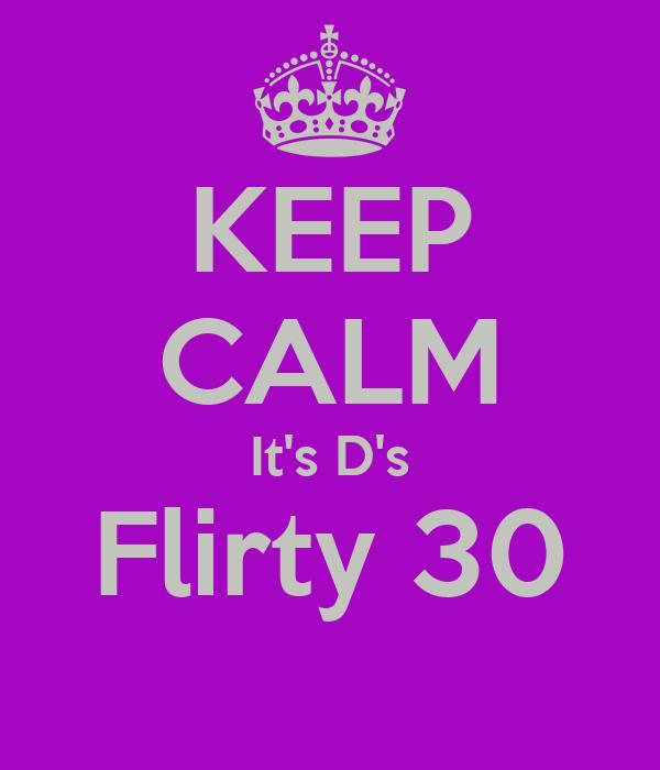 KEEP CALM It's D's Flirty 30