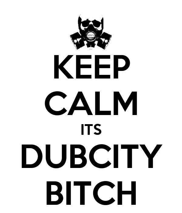 KEEP CALM ITS DUBCITY BITCH