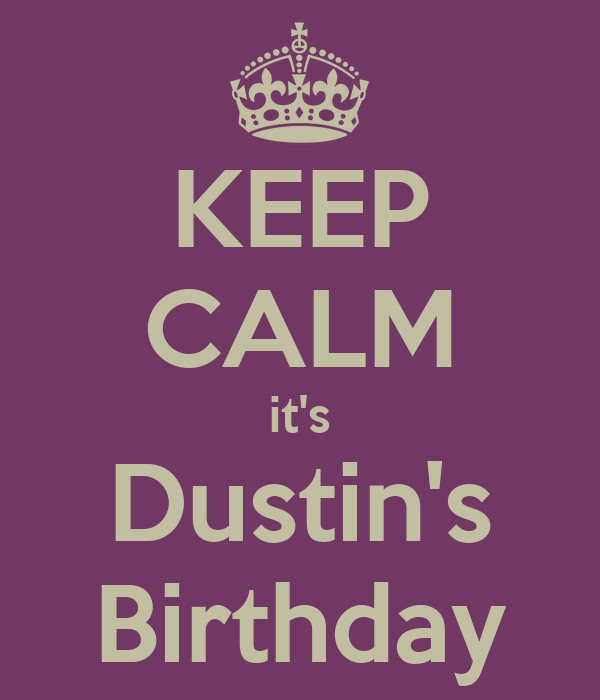 KEEP CALM it's Dustin's Birthday