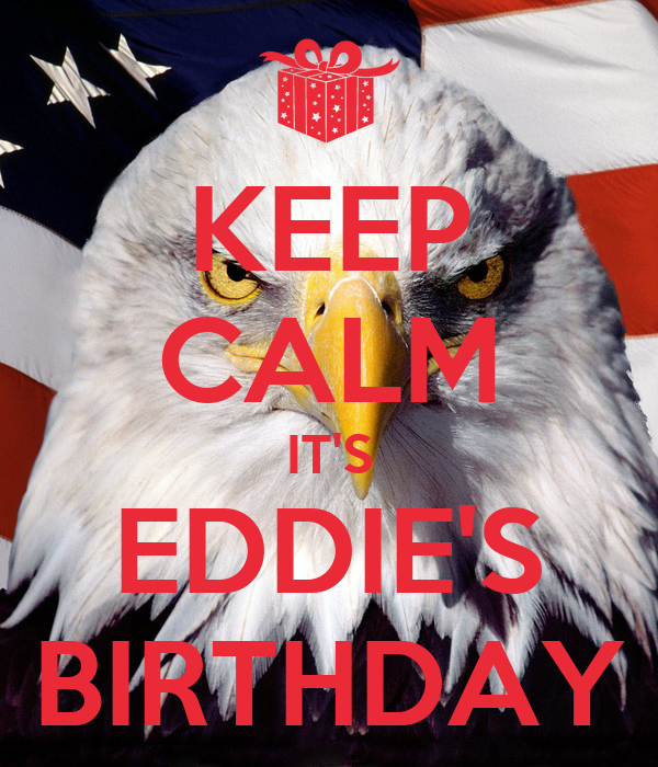 KEEP CALM IT'S EDDIE'S BIRTHDAY
