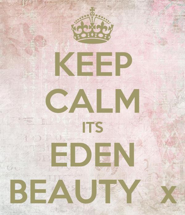 KEEP CALM ITS EDEN BEAUTY  x