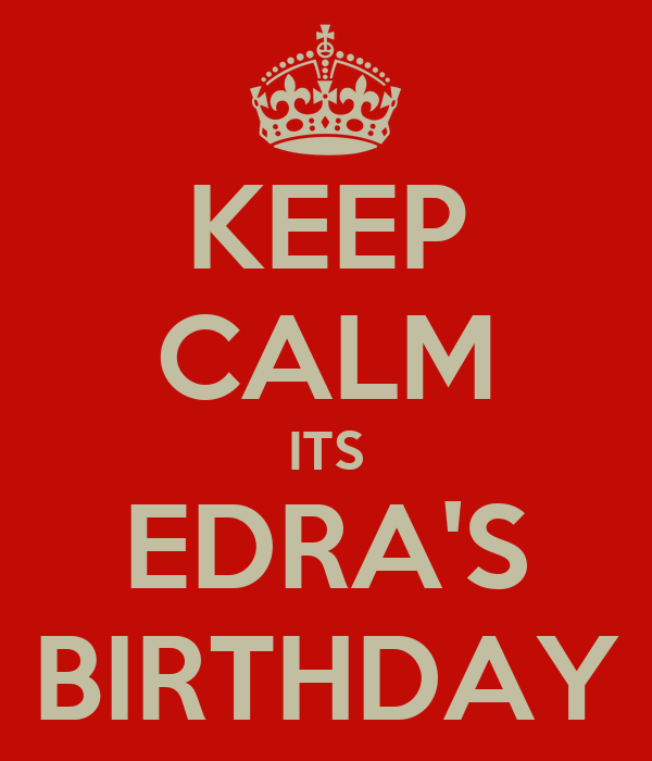 KEEP CALM ITS EDRA'S BIRTHDAY