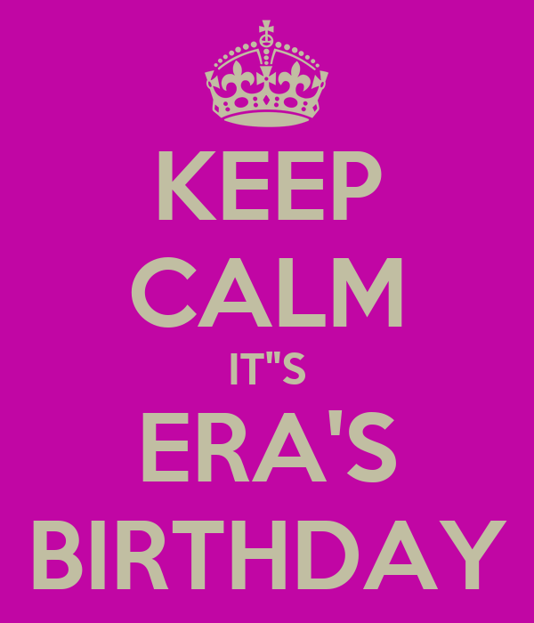 "KEEP CALM IT""S ERA'S BIRTHDAY"