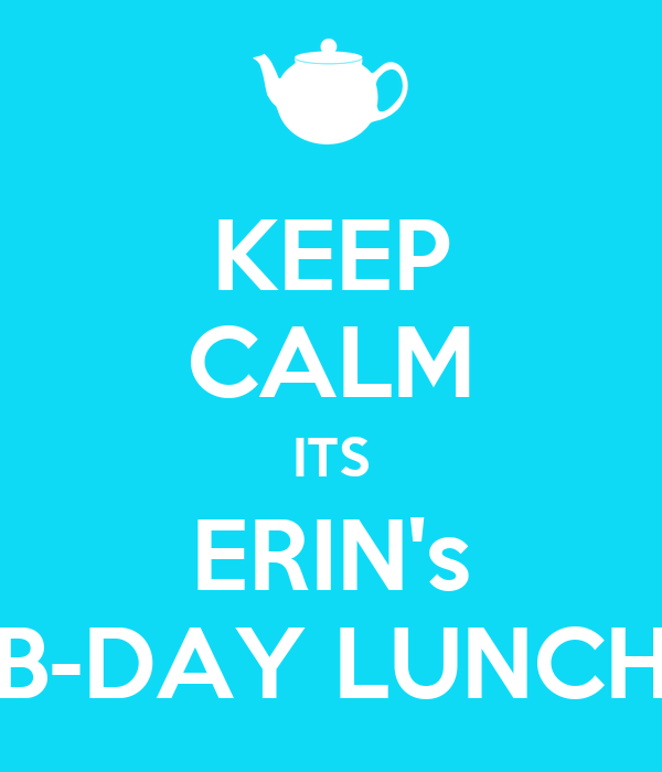 KEEP CALM ITS ERIN's B-DAY LUNCH