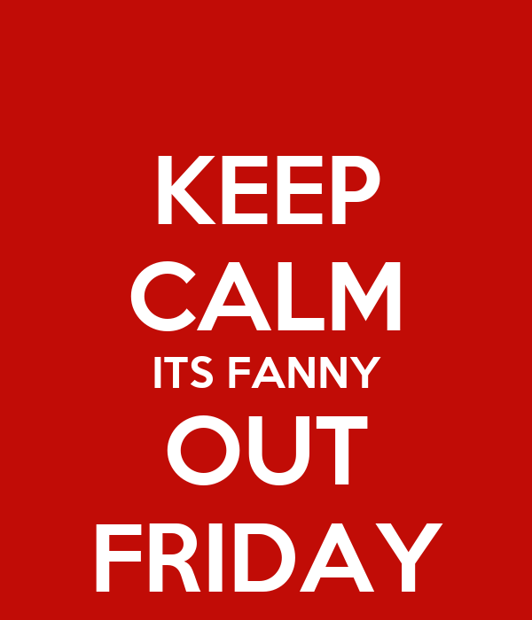 KEEP CALM ITS FANNY OUT FRIDAY