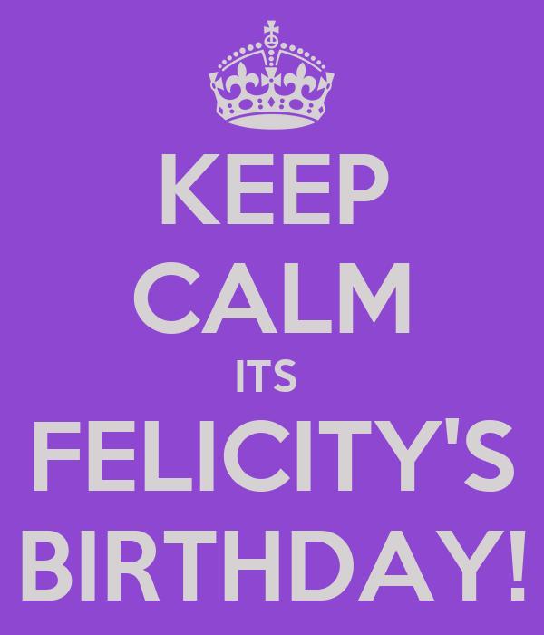 KEEP CALM ITS  FELICITY'S BIRTHDAY!