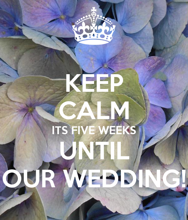 KEEP CALM ITS FIVE WEEKS UNTIL OUR WEDDING!