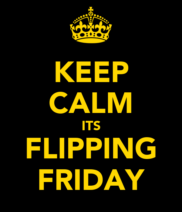 KEEP CALM ITS FLIPPING FRIDAY