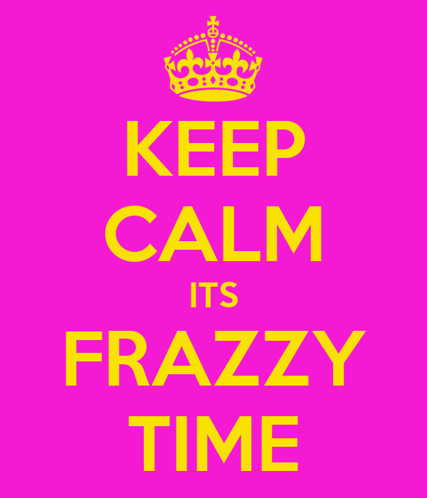 KEEP CALM ITS FRAZZY TIME