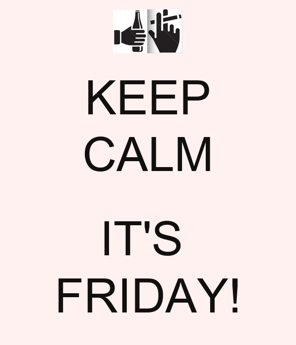 KEEP CALM  IT'S  FRIDAY!