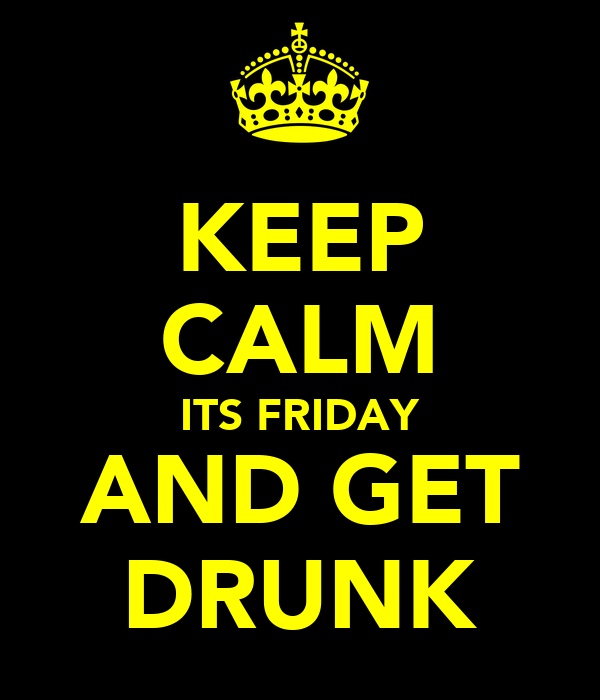 KEEP CALM ITS FRIDAY AND GET DRUNK