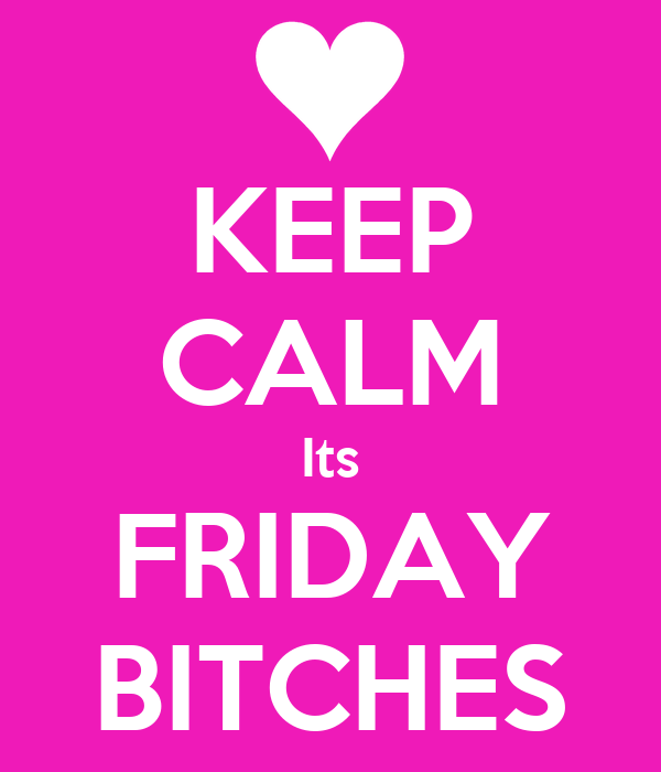 KEEP CALM Its FRIDAY BITCHES