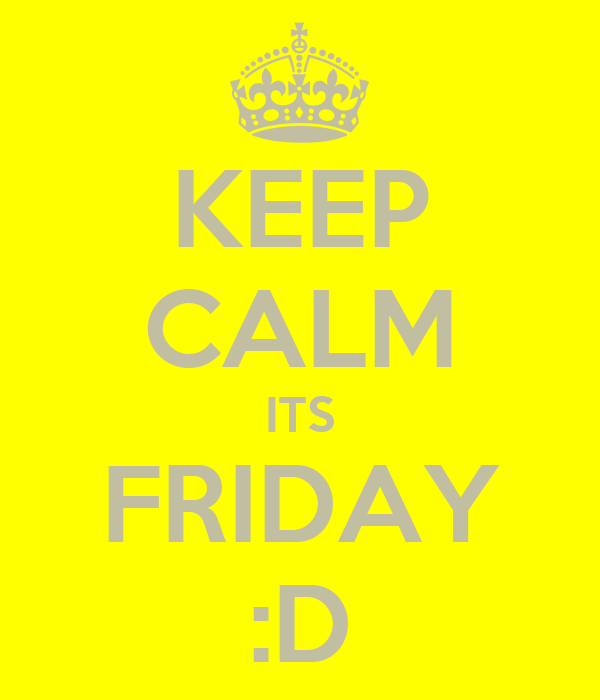 KEEP CALM ITS FRIDAY :D
