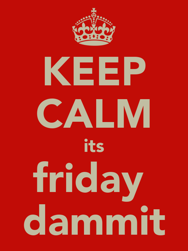 KEEP CALM its friday  dammit
