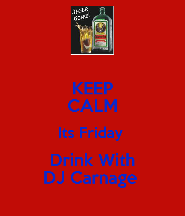 KEEP CALM Its Friday  Drink With DJ Carnage
