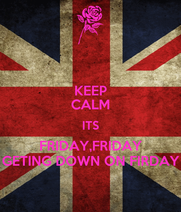 KEEP CALM ITS FRIDAY,FRIDAY GETING DOWN ON FIRDAY
