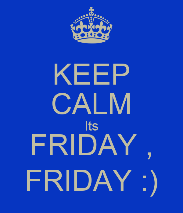 KEEP CALM Its FRIDAY , FRIDAY :)