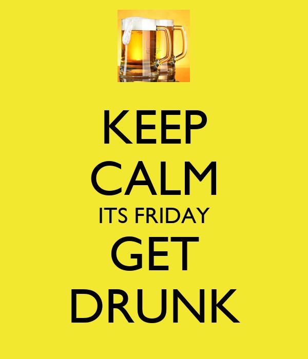 KEEP CALM ITS FRIDAY GET DRUNK