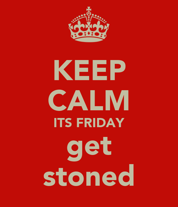 KEEP CALM ITS FRIDAY get stoned