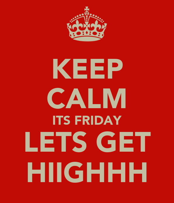 KEEP CALM ITS FRIDAY LETS GET HIIGHHH