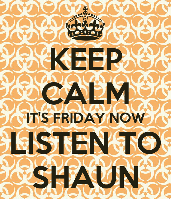 KEEP CALM IT'S FRIDAY NOW LISTEN TO SHAUN