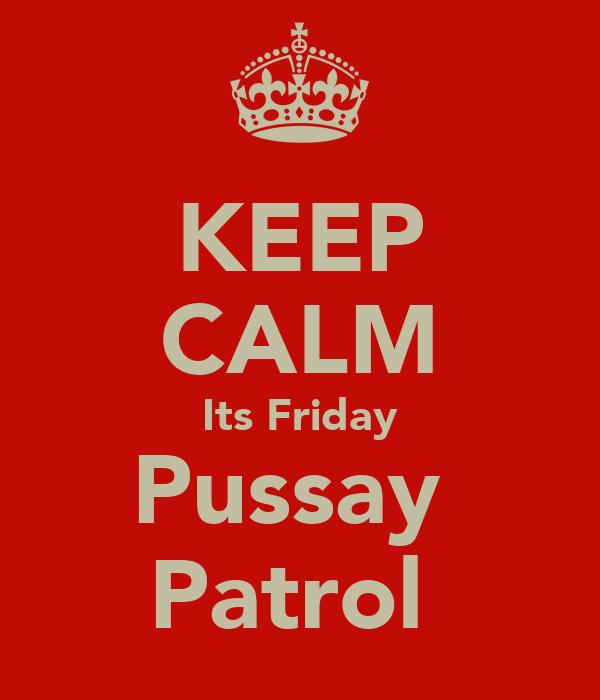 KEEP CALM Its Friday Pussay  Patrol