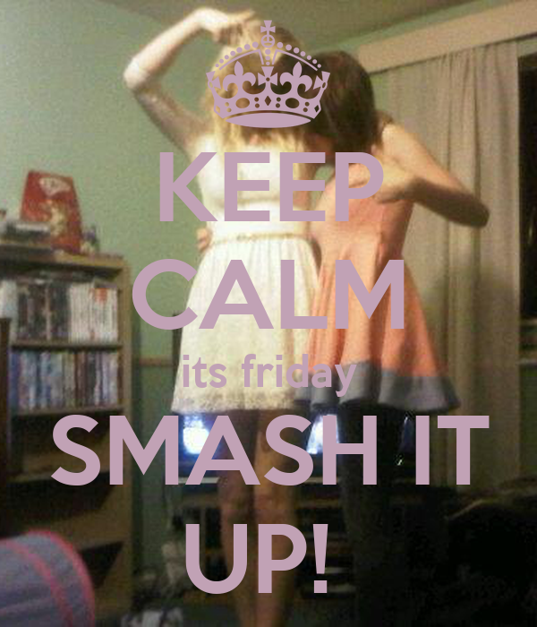 KEEP CALM its friday SMASH IT UP!