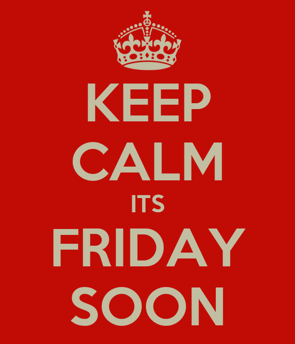 KEEP CALM ITS FRIDAY SOON