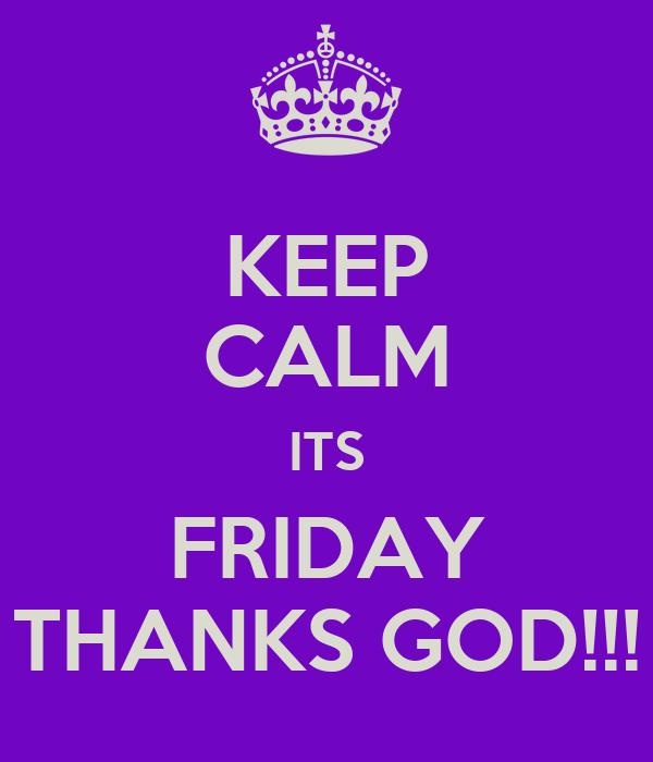 KEEP CALM ITS FRIDAY THANKS GOD!!!