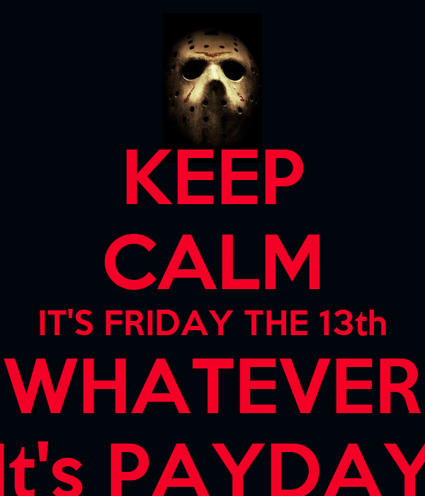 KEEP CALM IT'S FRIDAY THE 13th WHATEVER It's PAYDAY