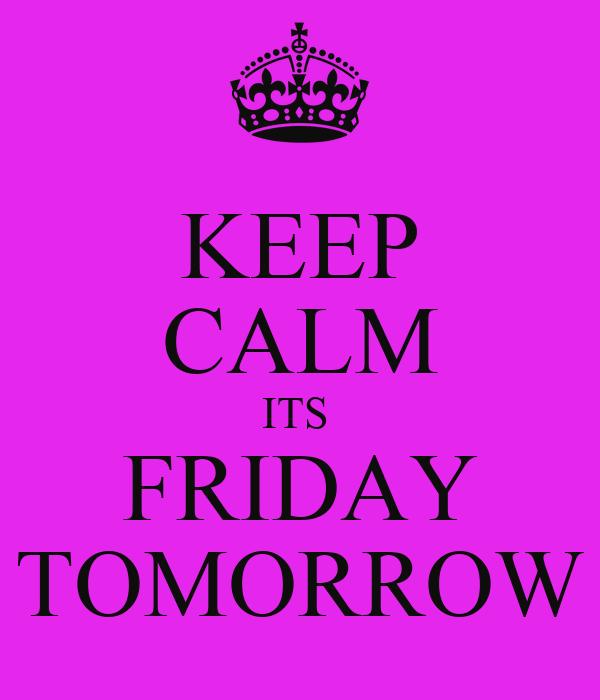 KEEP CALM ITS  FRIDAY TOMORROW
