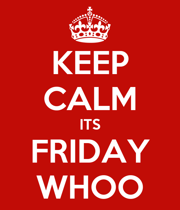 KEEP CALM ITS FRIDAY WHOO