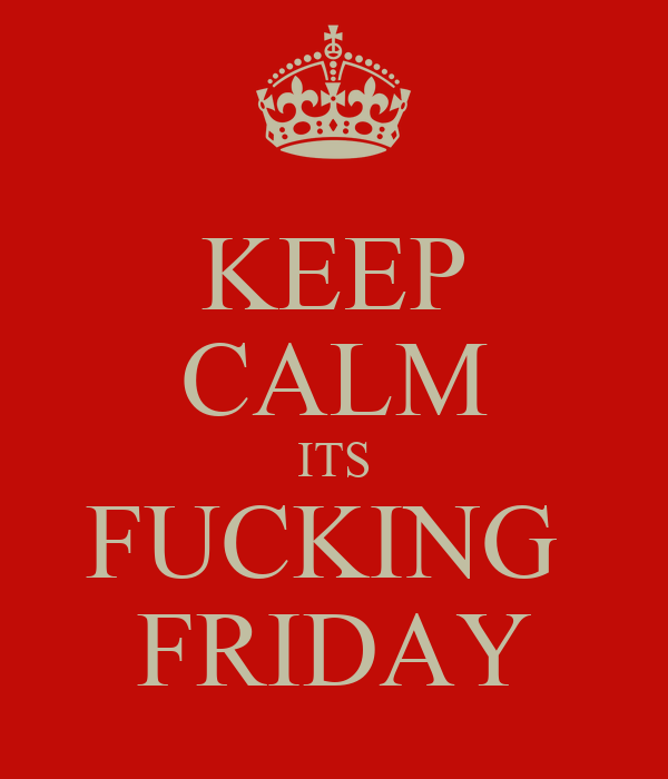 KEEP CALM ITS FUCKING  FRIDAY