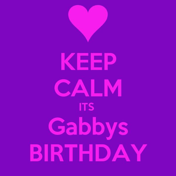 KEEP CALM ITS  Gabbys BIRTHDAY