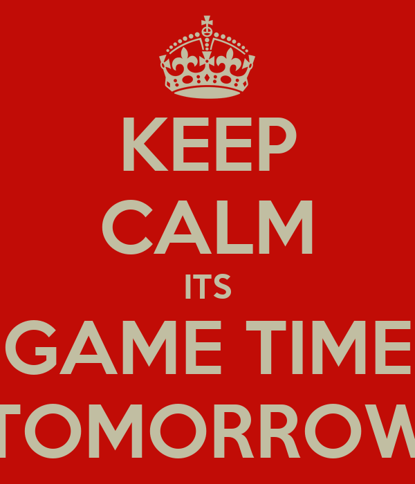 KEEP CALM ITS GAME TIME TOMORROW