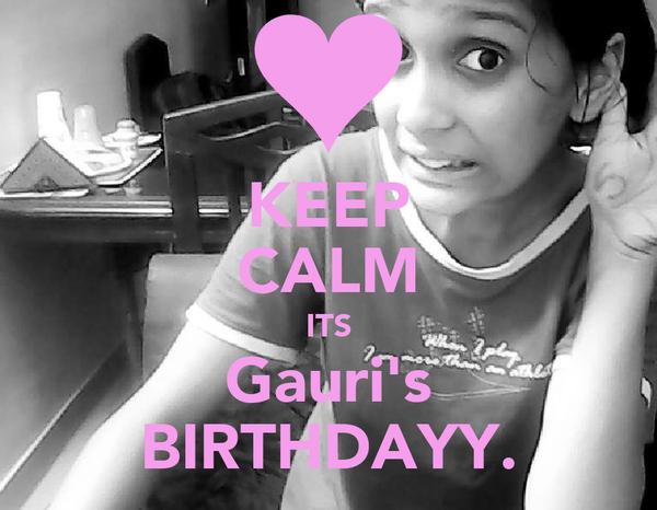 KEEP CALM ITS Gauri's BIRTHDAYY.