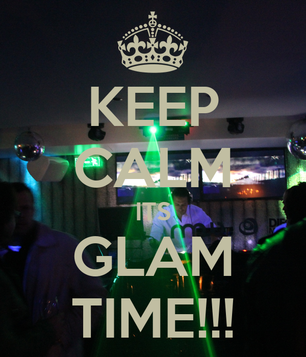 KEEP CALM ITS GLAM TIME!!!