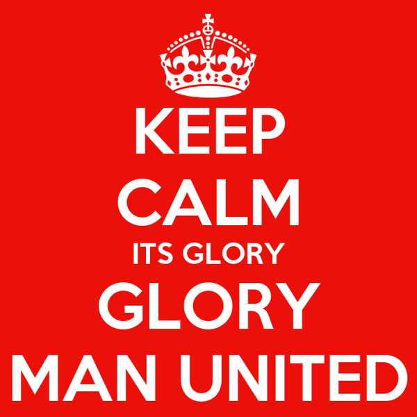 KEEP CALM ITS GLORY GLORY MAN UNITED