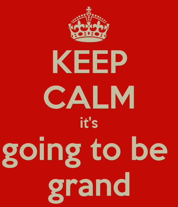 KEEP CALM it's going to be  grand