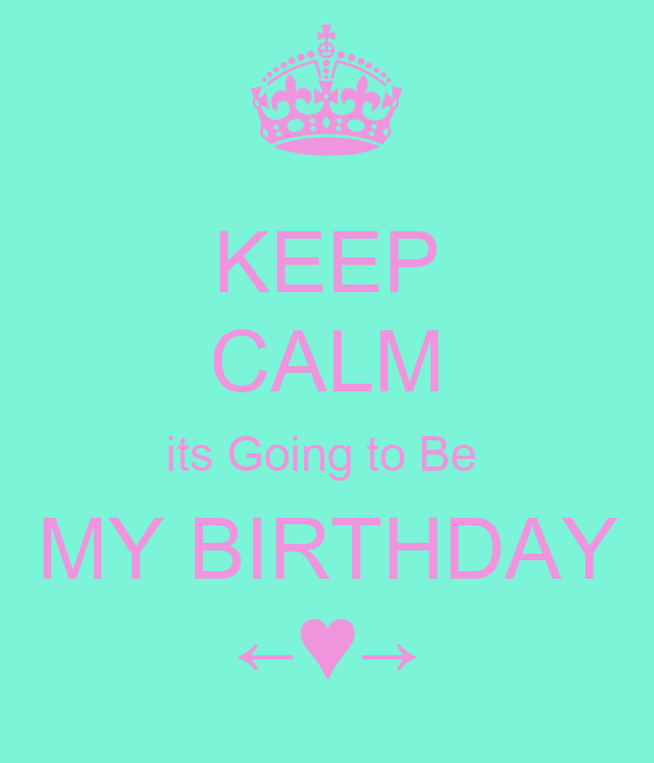 KEEP CALM its Going to Be  MY BIRTHDAY ←♥→