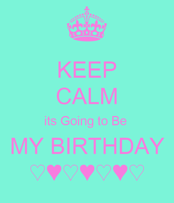 KEEP CALM its Going to Be  MY BIRTHDAY ♡♥♡♥♡♥♡