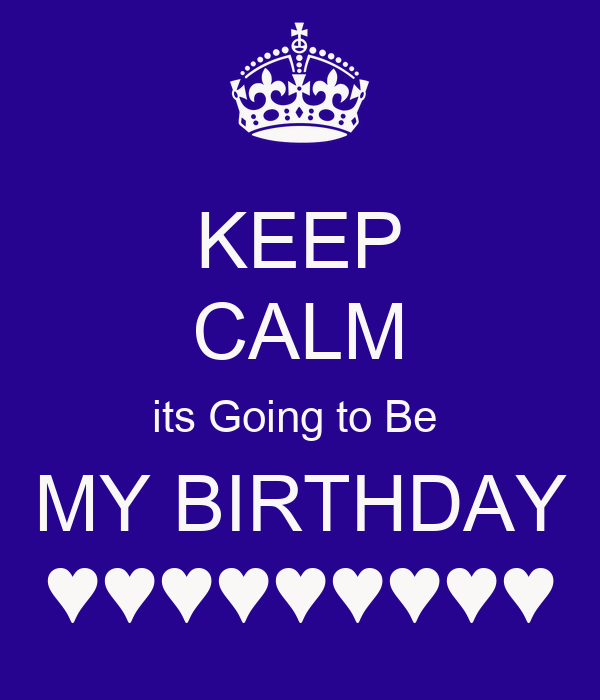 KEEP CALM its Going to Be  MY BIRTHDAY ♥♥♥♥♥♥♥♥♥