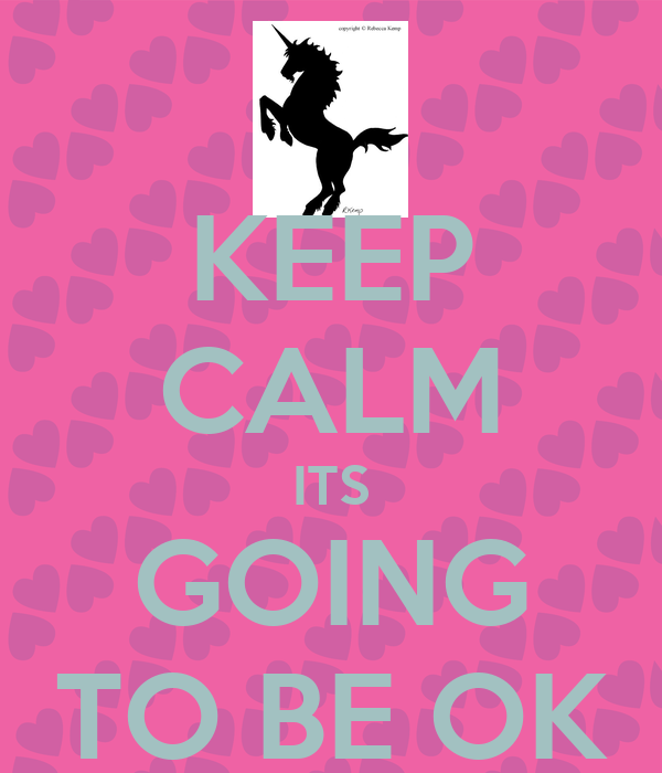 KEEP CALM ITS GOING TO BE OK